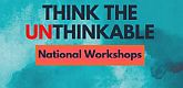 Think The Unthinkable National Workshops